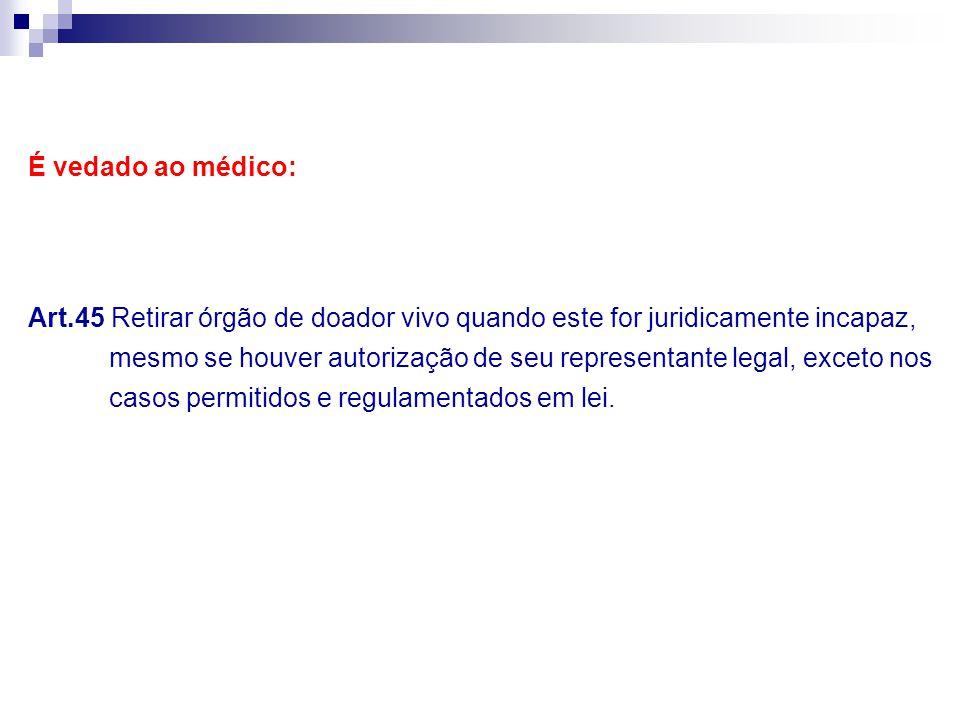 É vedado ao médico: Art.45 Retirar órgão de doador vivo quando este for juridicamente incapaz,
