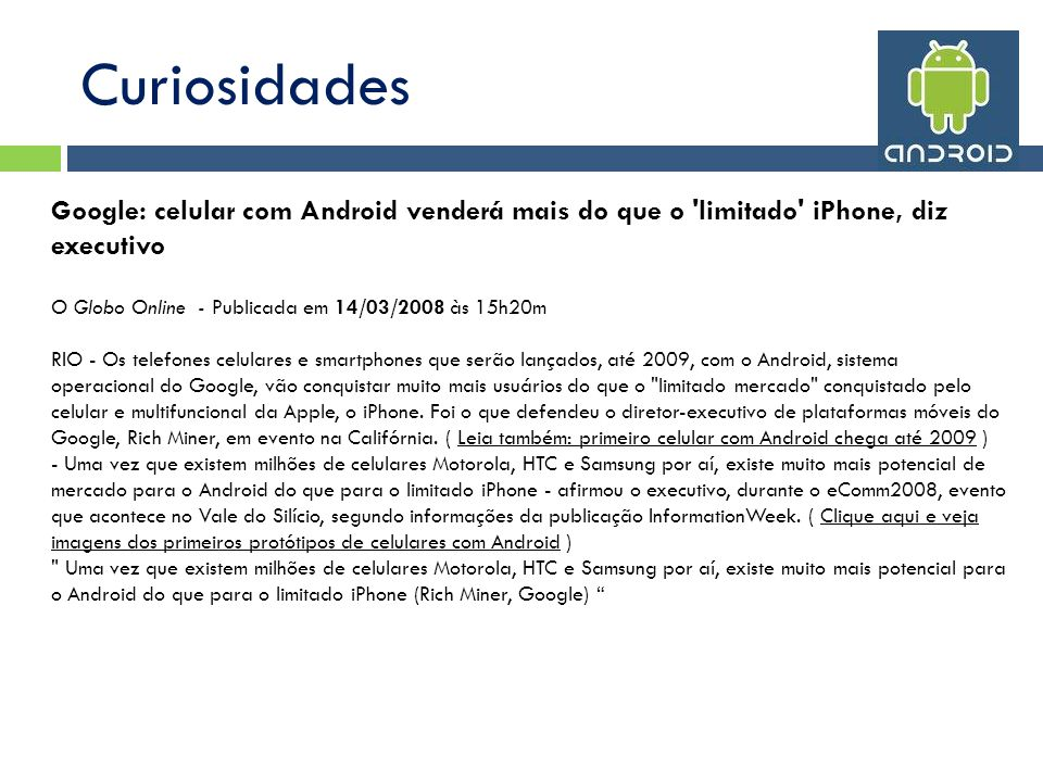 Curiosidades Google: celular com Android venderá mais do que o limitado iPhone, diz executivo. O Globo Online - Publicada em 14/03/2008 às 15h20m.
