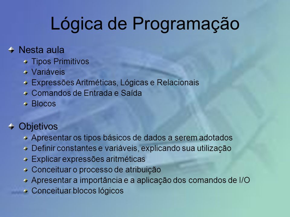 Lógica de Programação Nesta aula Objetivos Tipos Primitivos Variáveis