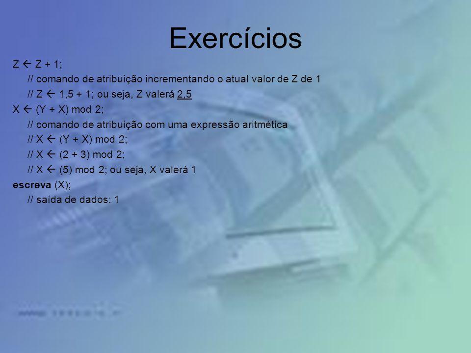 Exercícios Z  Z + 1; // comando de atribuição incrementando o atual valor de Z de 1. // Z  1,5 + 1; ou seja, Z valerá 2,5.
