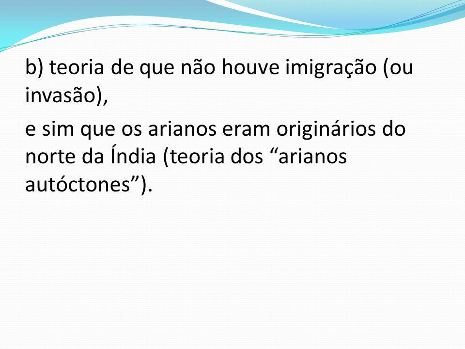 b) teoria de que não houve imigração (ou invasão), e sim que os arianos eram originários do norte da Índia (teoria dos arianos autóctones ).