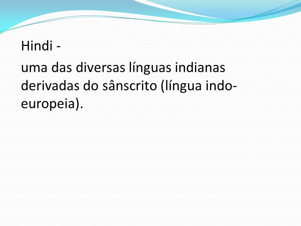 Hindi - uma das diversas línguas indianas derivadas do sânscrito (língua indo-europeia).