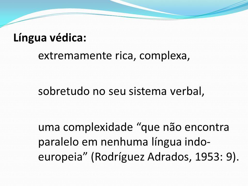 Língua védica: extremamente rica, complexa, sobretudo no seu sistema verbal, uma complexidade que não encontra paralelo em nenhuma língua indo- europeia (Rodríguez Adrados, 1953: 9).