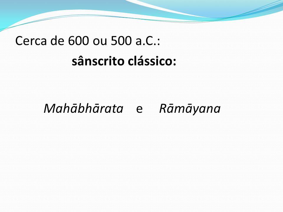Cerca de 600 ou 500 a.C.: sânscrito clássico: Mahābhārata e Rāmāyana