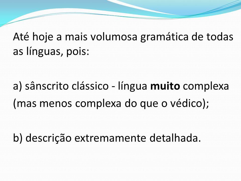 Até hoje a mais volumosa gramática de todas as línguas, pois: a) sânscrito clássico - língua muito complexa (mas menos complexa do que o védico); b) descrição extremamente detalhada.
