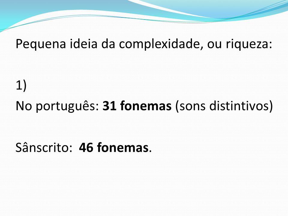 Pequena ideia da complexidade, ou riqueza: 1) No português: 31 fonemas (sons distintivos) Sânscrito: 46 fonemas.