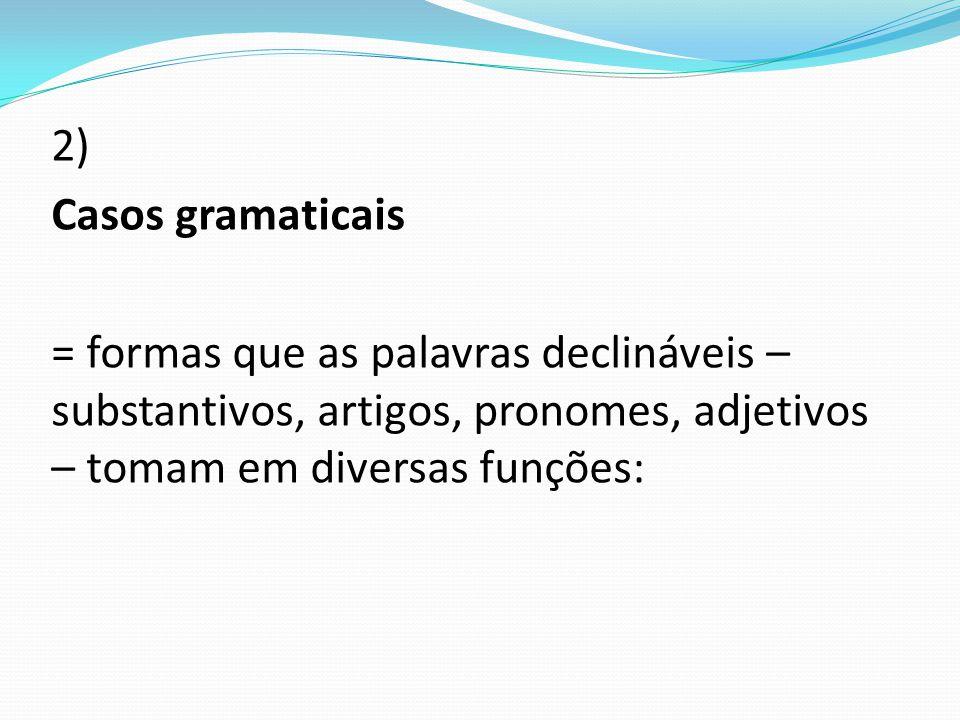 2) Casos gramaticais = formas que as palavras declináveis – substantivos, artigos, pronomes, adjetivos – tomam em diversas funções: