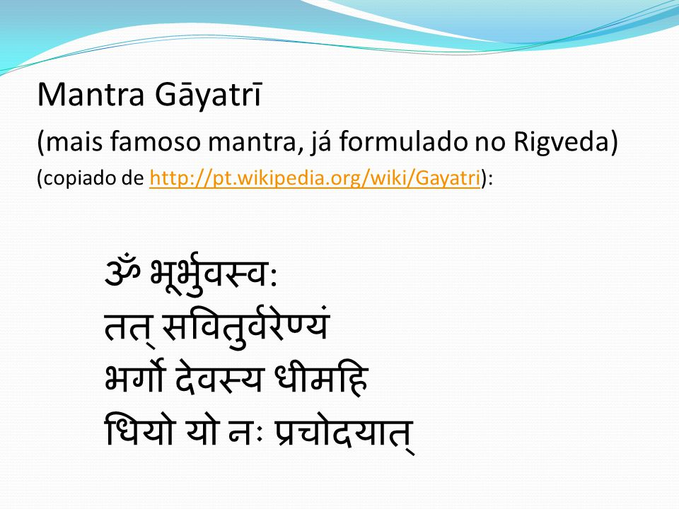 Mantra Gāyatrī ॐ भूर्भुवस्व: तत् सवितुर्वरेण्यं भर्गो देवस्य धीमहि