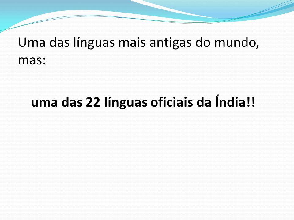 Uma das línguas mais antigas do mundo, mas: uma das 22 línguas oficiais da Índia!!