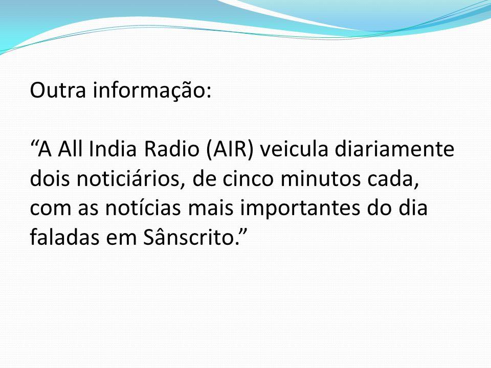 Outra informação: A All India Radio (AIR) veicula diariamente dois noticiários, de cinco minutos cada, com as notícias mais importantes do dia faladas em Sânscrito.