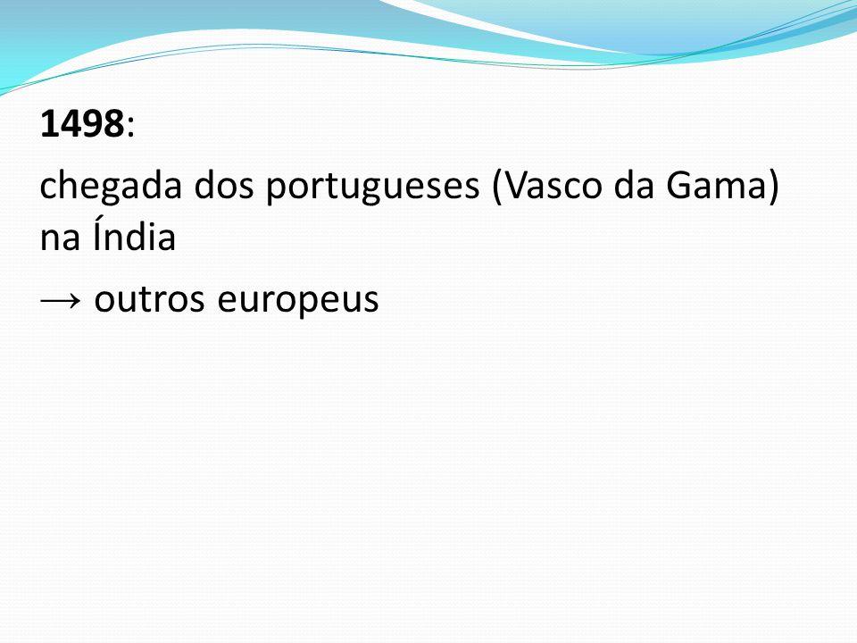 1498: chegada dos portugueses (Vasco da Gama) na Índia → outros europeus