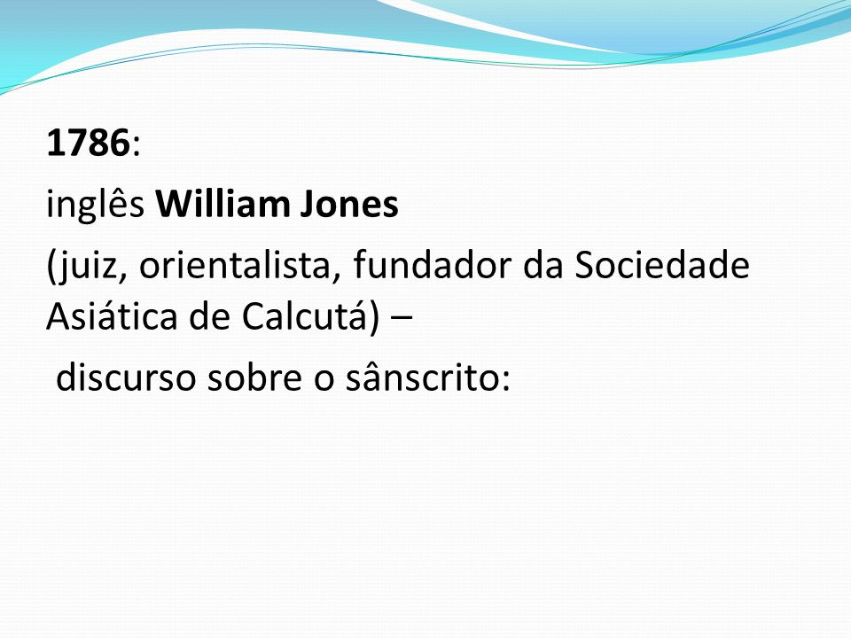 1786: inglês William Jones (juiz, orientalista, fundador da Sociedade Asiática de Calcutá) – discurso sobre o sânscrito: