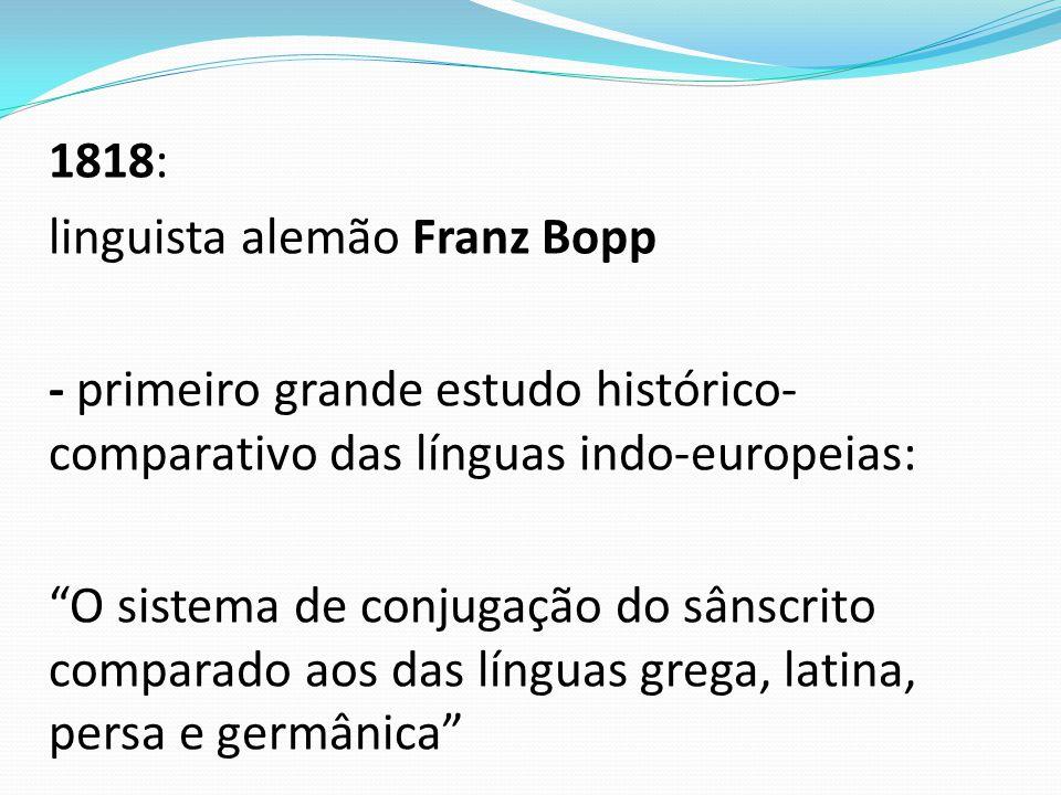 1818: linguista alemão Franz Bopp - primeiro grande estudo histórico-comparativo das línguas indo-europeias: O sistema de conjugação do sânscrito comparado aos das línguas grega, latina, persa e germânica