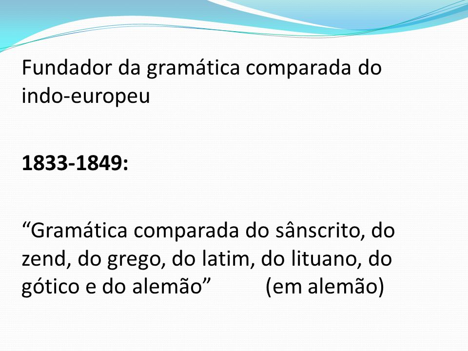 Fundador da gramática comparada do indo-europeu 1833-1849: Gramática comparada do sânscrito, do zend, do grego, do latim, do lituano, do gótico e do alemão (em alemão)