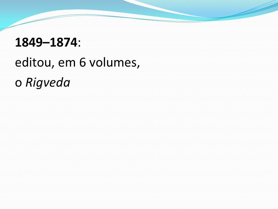 1849–1874: editou, em 6 volumes, o Rigveda