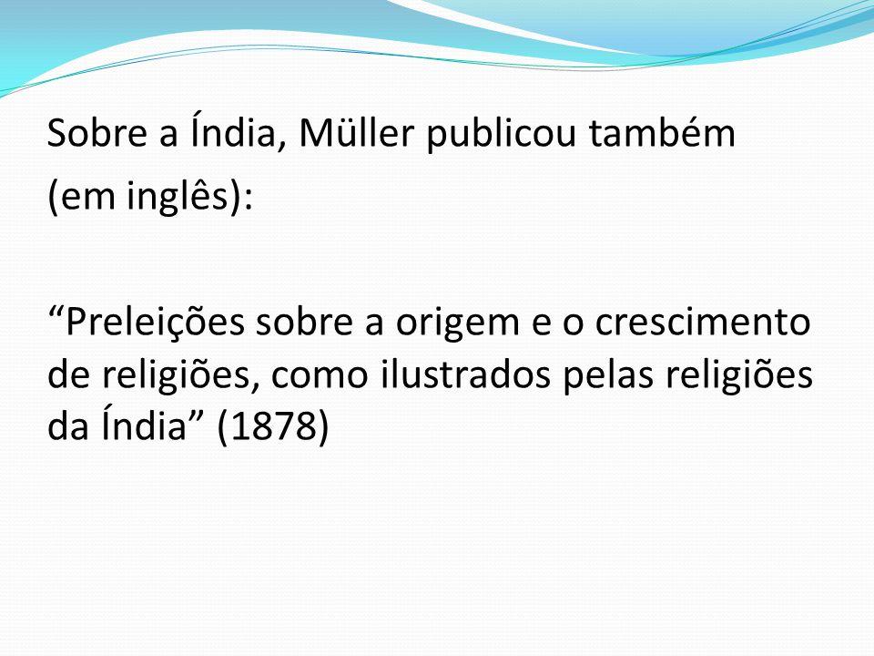 Sobre a Índia, Müller publicou também (em inglês): Preleições sobre a origem e o crescimento de religiões, como ilustrados pelas religiões da Índia (1878)