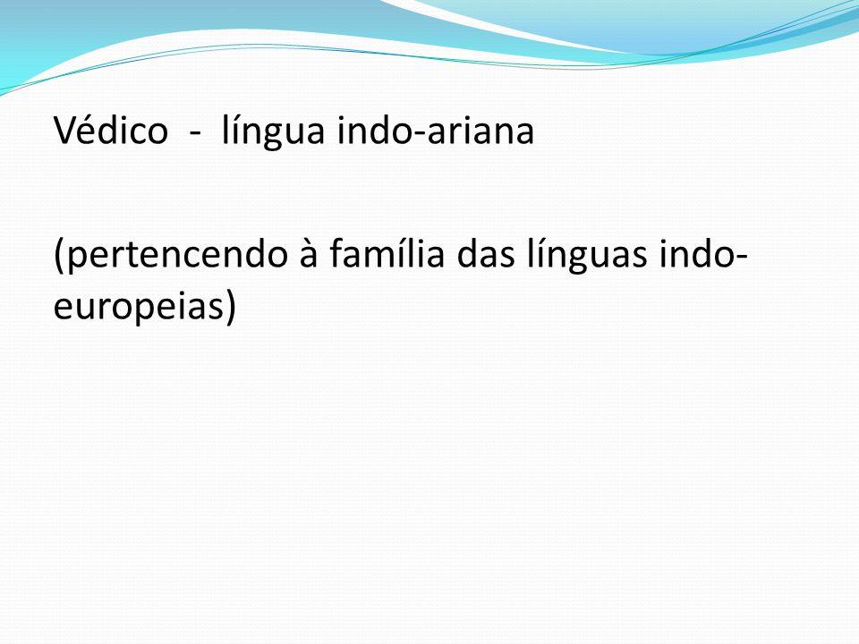 Védico - língua indo-ariana (pertencendo à família das línguas indo-europeias)
