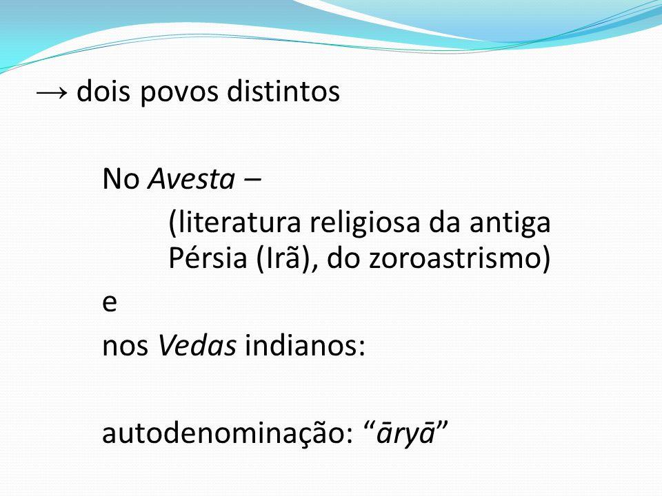 → dois povos distintos No Avesta – (literatura religiosa da antiga Pérsia (Irã), do zoroastrismo) e nos Vedas indianos: autodenominação: āryā