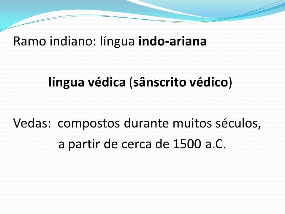 Ramo indiano: língua indo-ariana língua védica (sânscrito védico) Vedas: compostos durante muitos séculos, a partir de cerca de 1500 a.C.