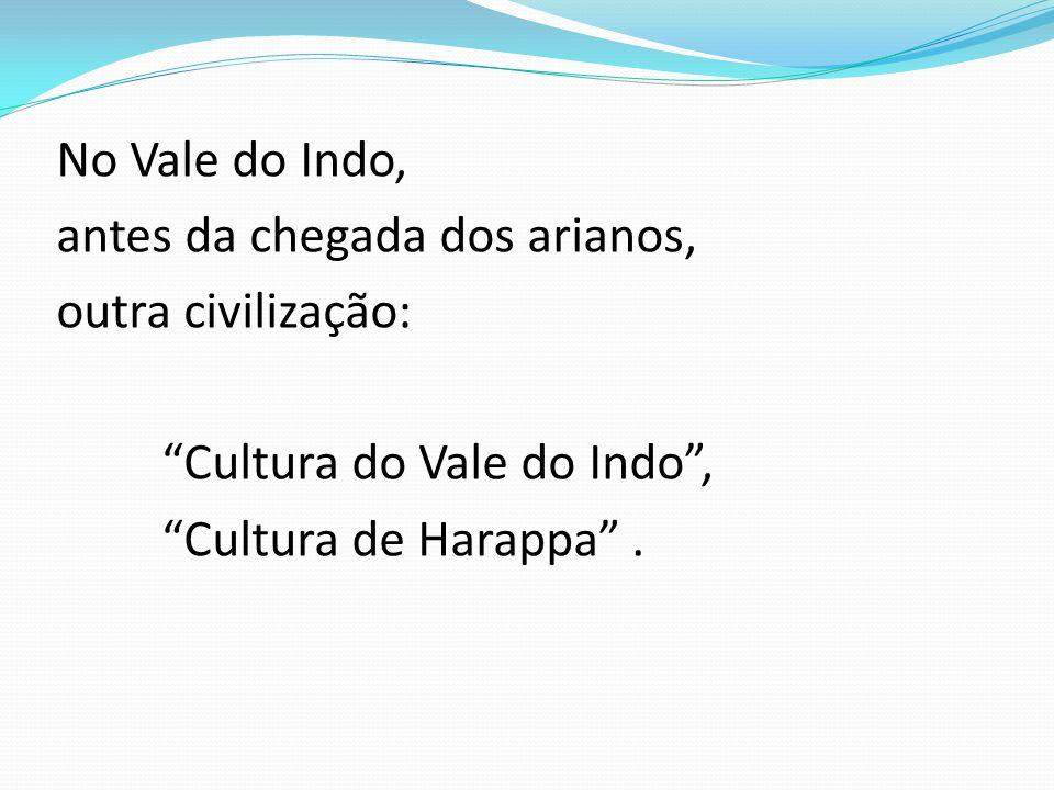 No Vale do Indo, antes da chegada dos arianos, outra civilização: Cultura do Vale do Indo , Cultura de Harappa .