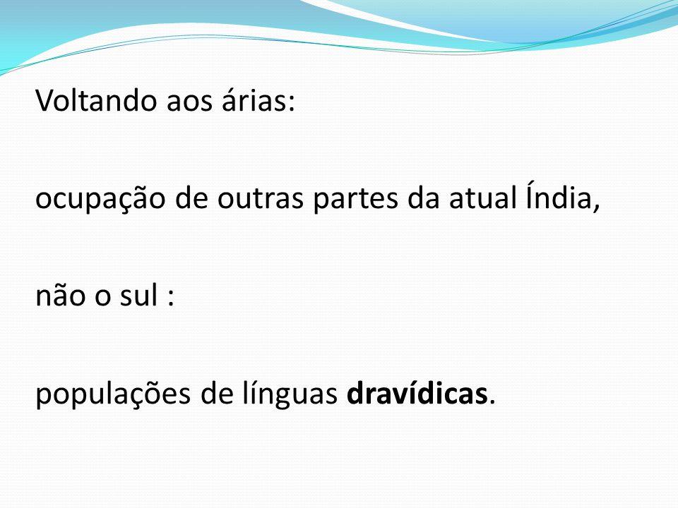 Voltando aos árias: ocupação de outras partes da atual Índia, não o sul : populações de línguas dravídicas.