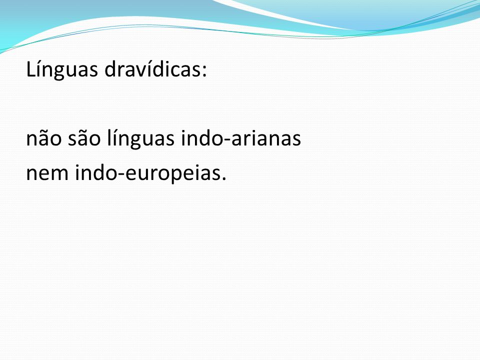 Línguas dravídicas: não são línguas indo-arianas nem indo-europeias.