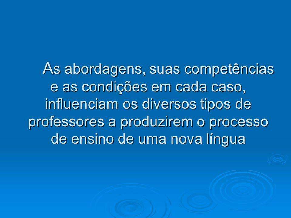 As abordagens, suas competências e as condições em cada caso, influenciam os diversos tipos de professores a produzirem o processo de ensino de uma nova língua