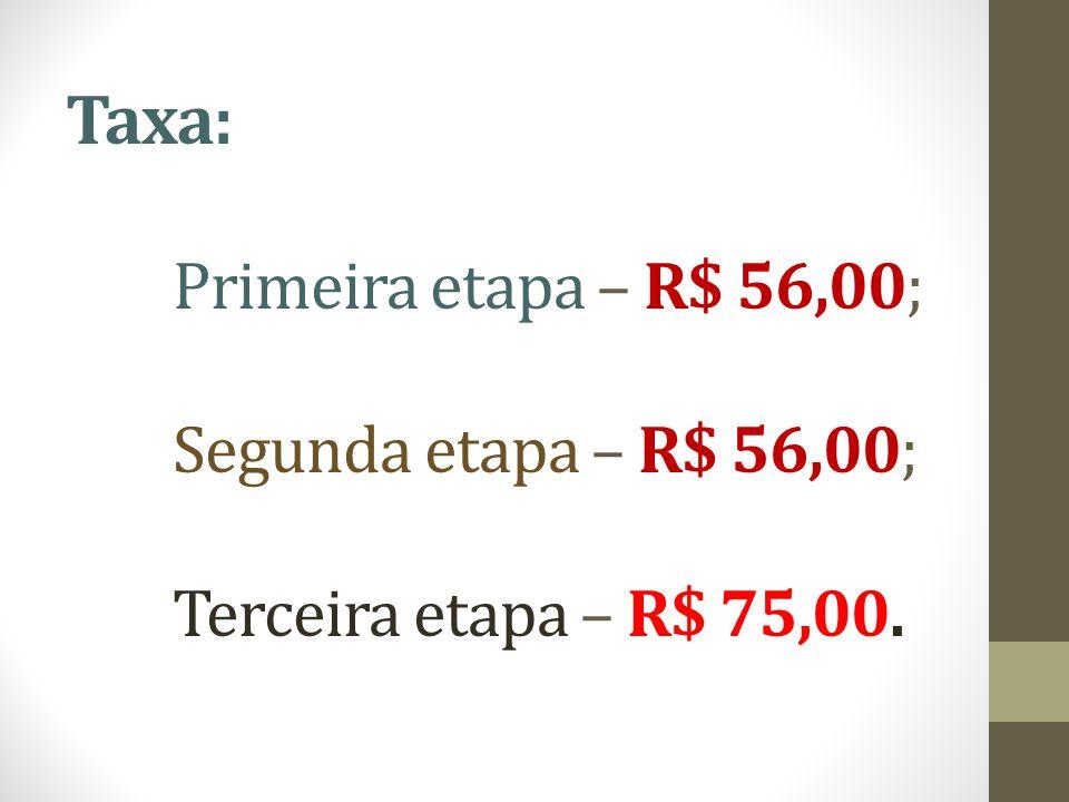 Taxa:. Primeira etapa – R$ 56,00;. Segunda etapa – R$ 56,00;