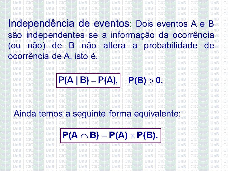 Independência de eventos: Dois eventos A e B são independentes se a informação da ocorrência (ou não) de B não altera a probabilidade de ocorrência de A, isto é,