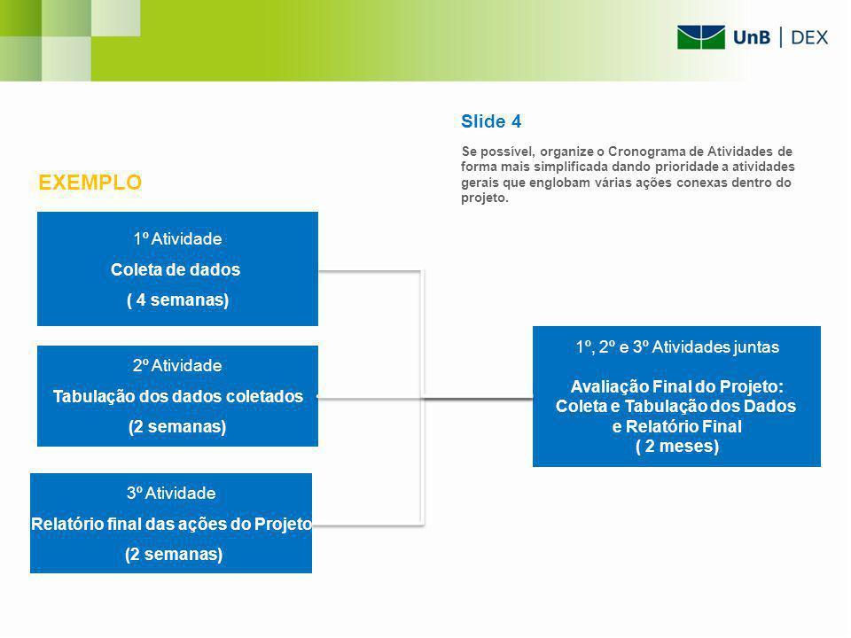 Slide 4 Se possível, organize o Cronograma de Atividades de forma mais simplificada dando prioridade a atividades gerais que englobam várias ações conexas dentro do projeto.