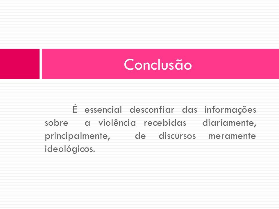Conclusão É essencial desconfiar das informações sobre a violência recebidas diariamente, principalmente, de discursos meramente ideológicos.