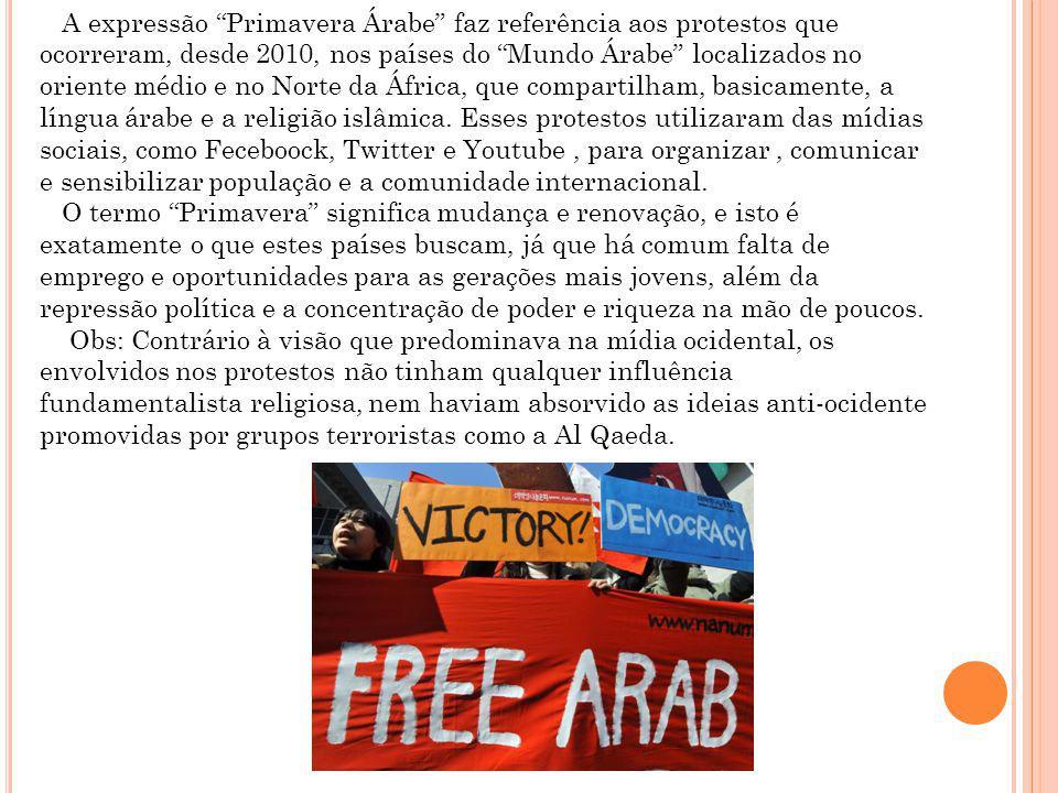 A expressão Primavera Árabe faz referência aos protestos que ocorreram, desde 2010, nos países do Mundo Árabe localizados no oriente médio e no Norte da África, que compartilham, basicamente, a língua árabe e a religião islâmica. Esses protestos utilizaram das mídias sociais, como Feceboock, Twitter e Youtube , para organizar , comunicar e sensibilizar população e a comunidade internacional.