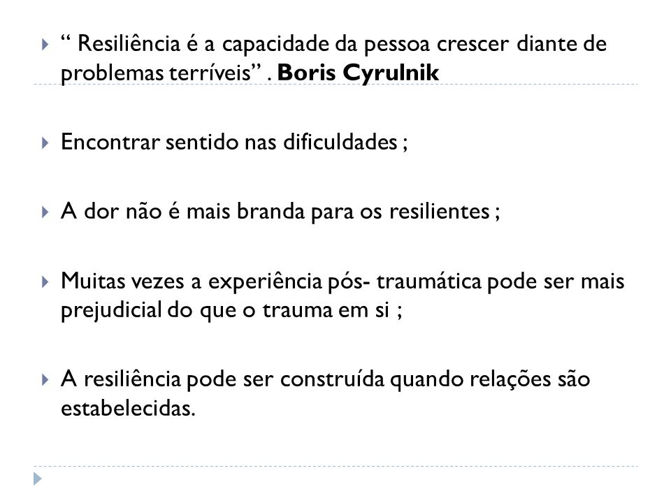 Resiliência é a capacidade da pessoa crescer diante de problemas terríveis . Boris Cyrulnik