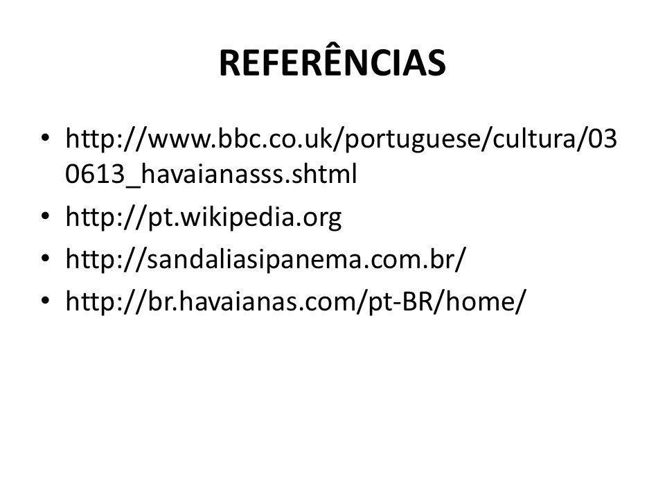 REFERÊNCIAS http://www.bbc.co.uk/portuguese/cultura/030613_havaianasss.shtml. http://pt.wikipedia.org.
