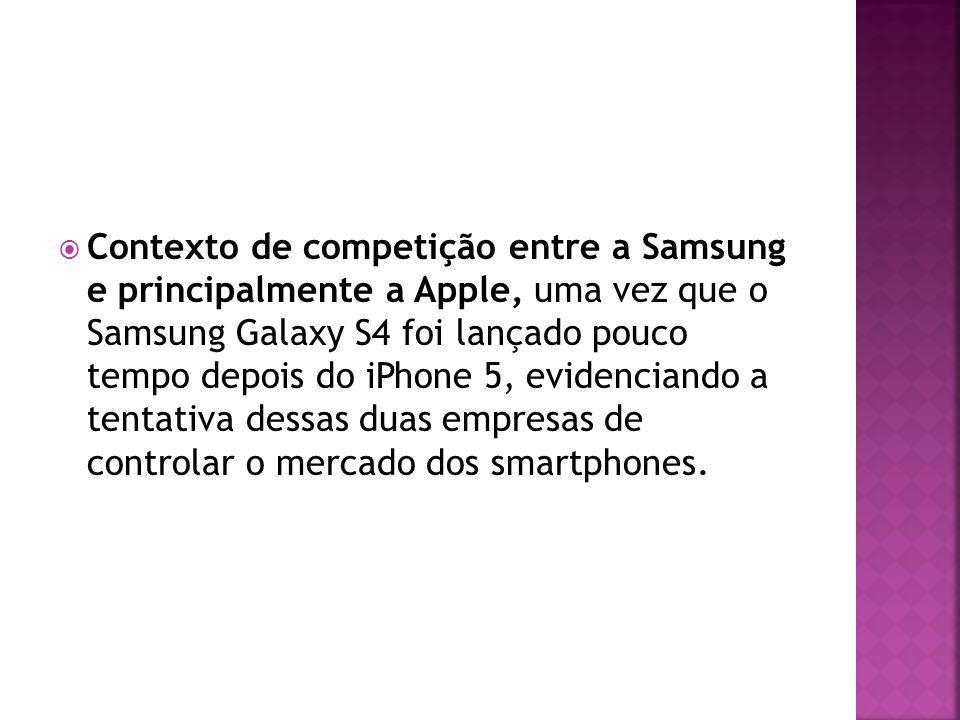 Contexto de competição entre a Samsung e principalmente a Apple, uma vez que o Samsung Galaxy S4 foi lançado pouco tempo depois do iPhone 5, evidenciando a tentativa dessas duas empresas de controlar o mercado dos smartphones.