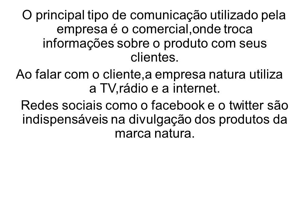 O principal tipo de comunicação utilizado pela empresa é o comercial,onde troca informações sobre o produto com seus clientes.