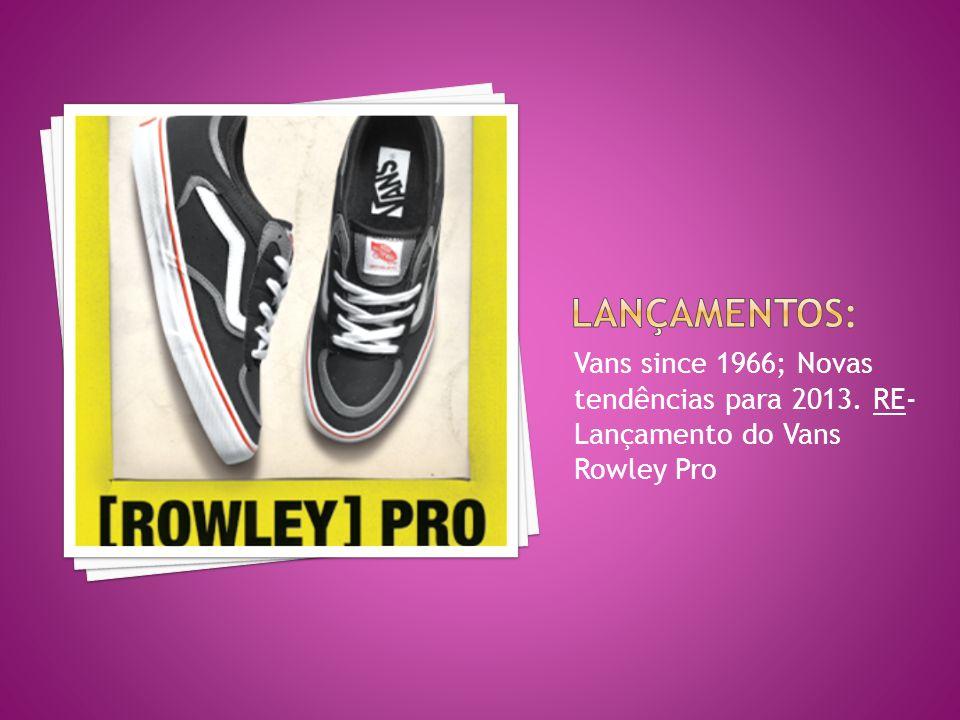 Lançamentos: Vans since 1966; Novas tendências para 2013. RE- Lançamento do Vans Rowley Pro