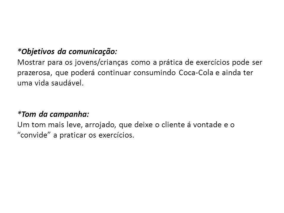 *Objetivos da comunicação: Mostrar para os jovens/crianças como a prática de exercícios pode ser prazerosa, que poderá continuar consumindo Coca-Cola e ainda ter uma vida saudável.