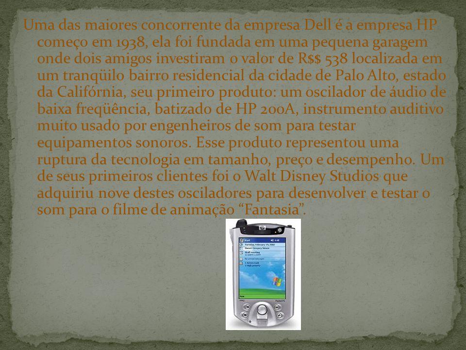 Uma das maiores concorrente da empresa Dell é a empresa HP começo em 1938, ela foi fundada em uma pequena garagem onde dois amigos investiram o valor de R$$ 538 localizada em um tranqüilo bairro residencial da cidade de Palo Alto, estado da Califórnia, seu primeiro produto: um oscilador de áudio de baixa freqüência, batizado de HP 200A, instrumento auditivo muito usado por engenheiros de som para testar equipamentos sonoros.