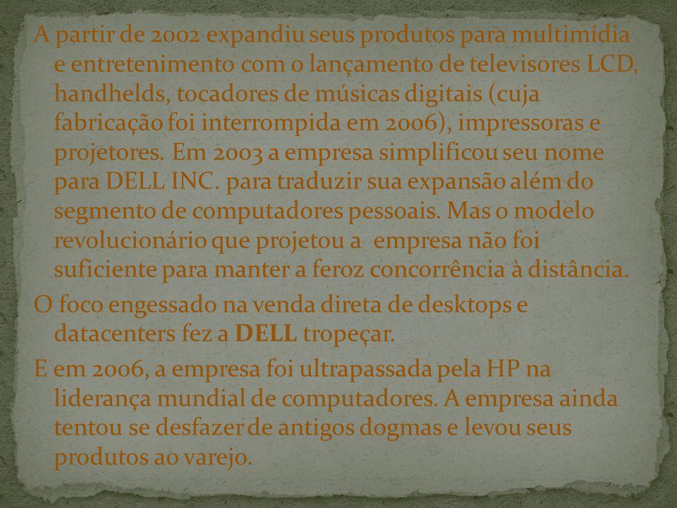 A partir de 2002 expandiu seus produtos para multimídia e entretenimento com o lançamento de televisores LCD, handhelds, tocadores de músicas digitais (cuja fabricação foi interrompida em 2006), impressoras e projetores. Em 2003 a empresa simplificou seu nome para DELL INC. para traduzir sua expansão além do segmento de computadores pessoais. Mas o modelo revolucionário que projetou a empresa não foi suficiente para manter a feroz concorrência à distância.