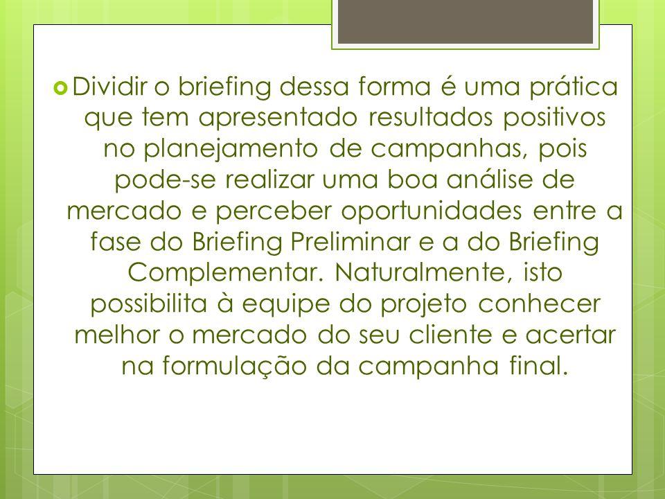 Dividir o briefing dessa forma é uma prática que tem apresentado resultados positivos no planejamento de campanhas, pois pode-se realizar uma boa análise de mercado e perceber oportunidades entre a fase do Briefing Preliminar e a do Briefing Complementar.