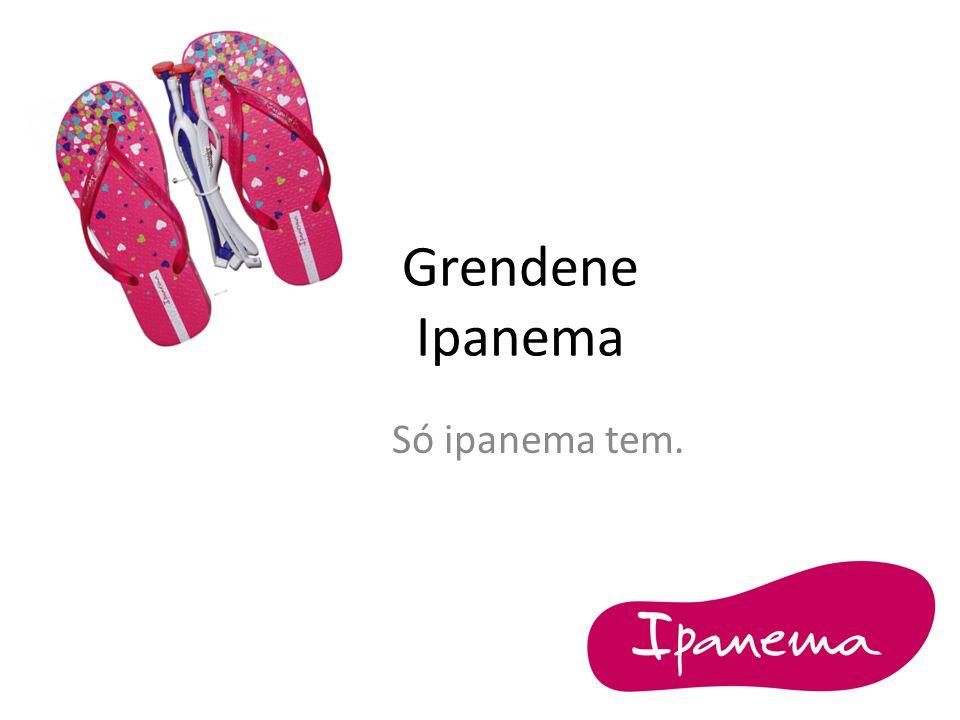 Grendene Ipanema Só ipanema tem.