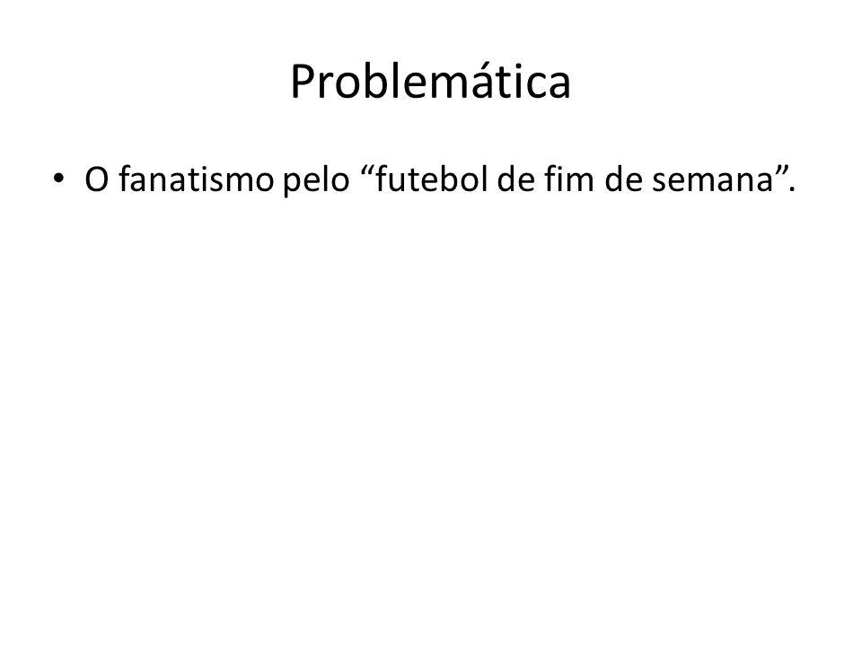 Problemática O fanatismo pelo futebol de fim de semana .