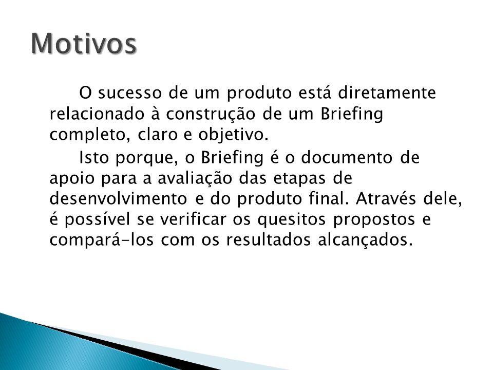 Motivos O sucesso de um produto está diretamente relacionado à construção de um Briefing completo, claro e objetivo.