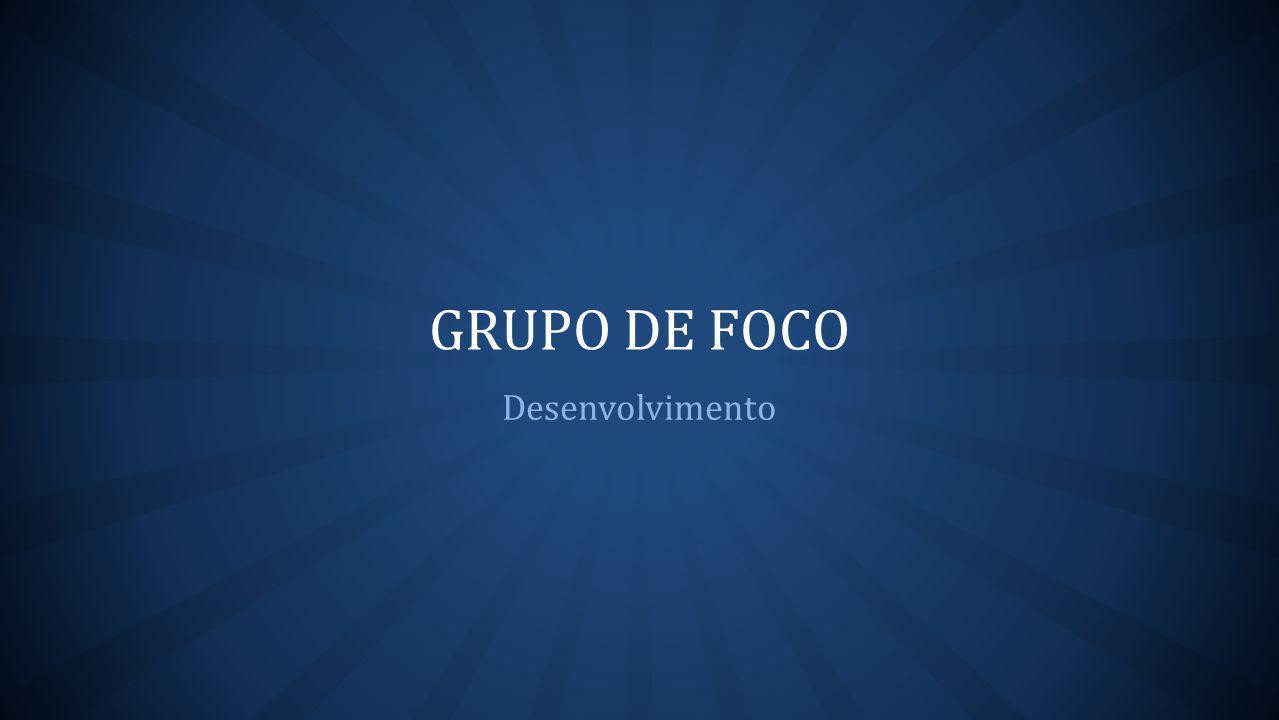 GRUPO DE FOCO Desenvolvimento