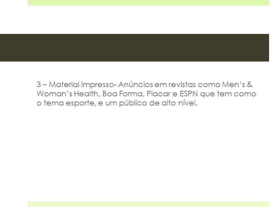 3 – Material impresso- Anúncios em revistas como Men's & Woman's Health, Boa Forma, Placar e ESPN que tem como o tema esporte, e um público de alto nível.