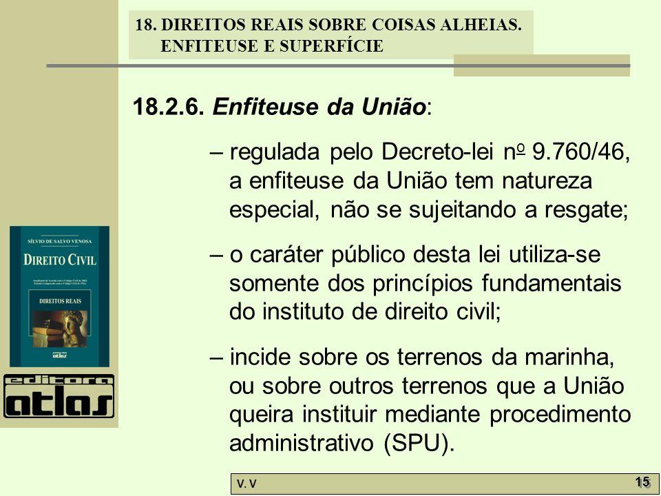 18.2.6. Enfiteuse da União: – regulada pelo Decreto-lei no 9.760/46, a enfiteuse da União tem natureza especial, não se sujeitando a resgate;