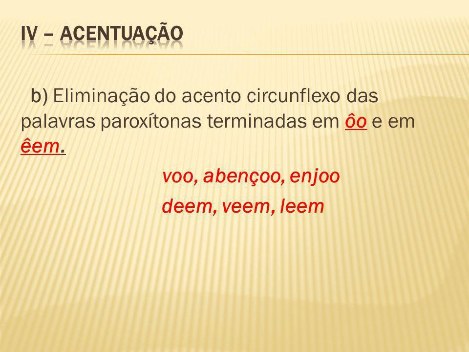IV – ACENTUAÇÃO b) Eliminação do acento circunflexo das palavras paroxítonas terminadas em ôo e em êem.
