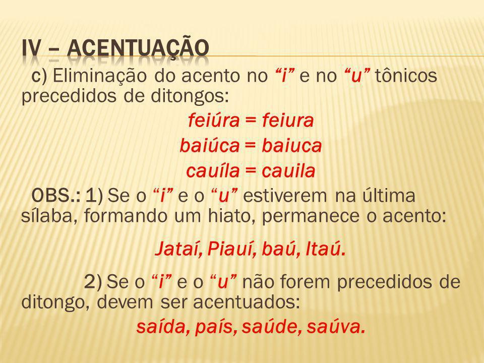 IV – ACENTUAÇÃO c) Eliminação do acento no i e no u tônicos precedidos de ditongos: feiúra = feiura.