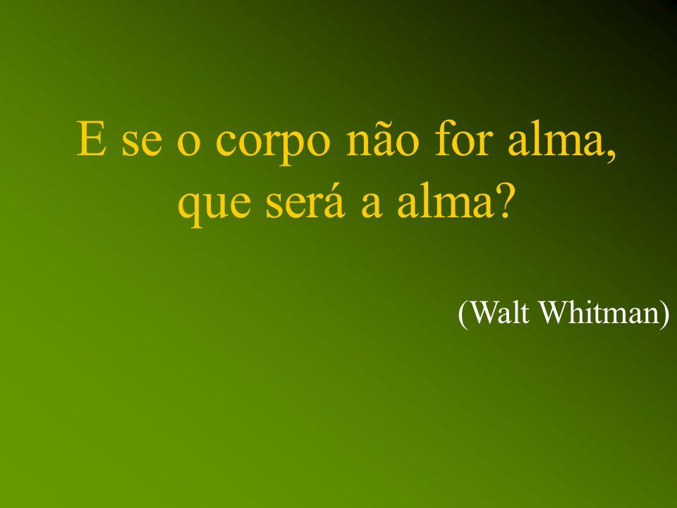 E se o corpo não for alma, que será a alma (Walt Whitman)